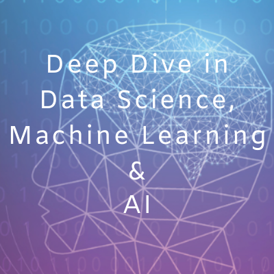 Deep Dive in Data Science, Machine Learning & AI